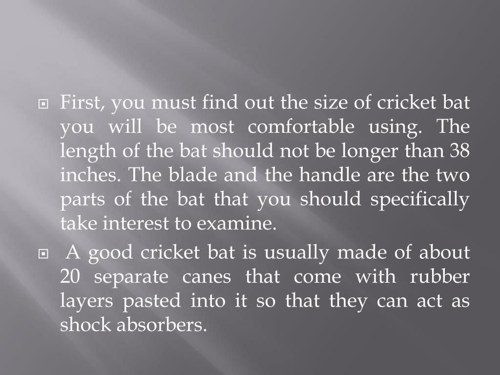 First, you must find out the size of cricket bat you will be most comfortable using. The length of the bat should not be longer than 38 inches. The blade and the handle are the two parts of the bat that you should specifically take interest to examine.