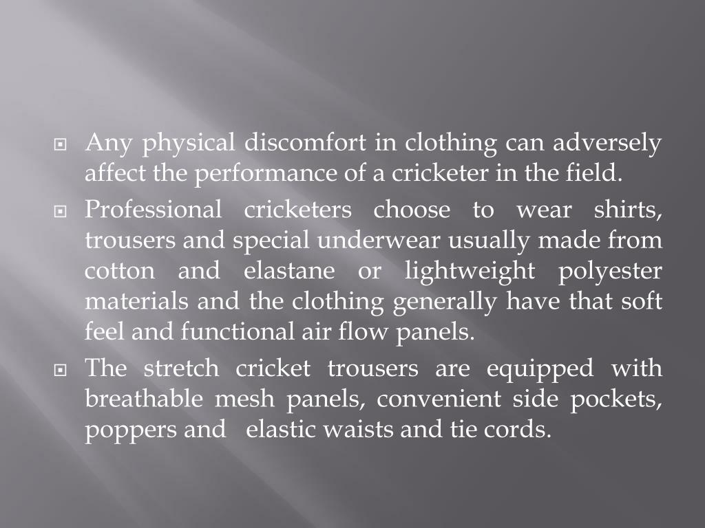 Any physical discomfort in clothing can adversely affect the performance of a cricketer in the field.
