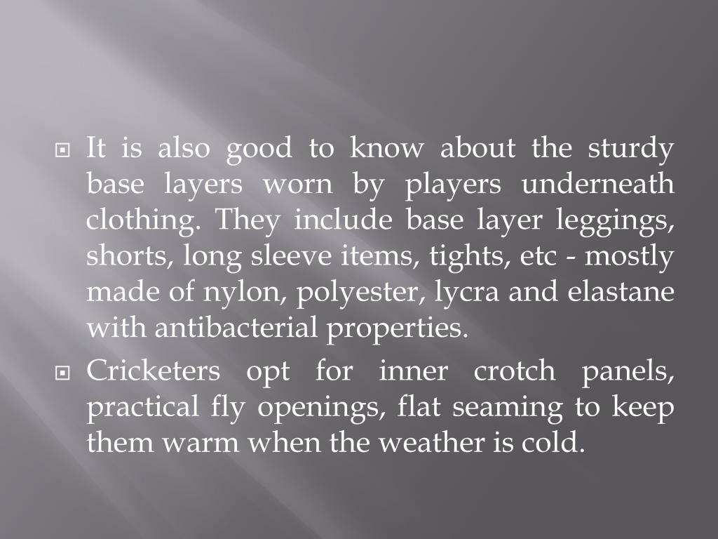 It is also good to know about the sturdy base layers worn by players underneath clothing. They include base layer leggings, shorts, long sleeve items, tights, etc - mostly made of nylon, polyester, lycra and elastane with antibacterial properties.