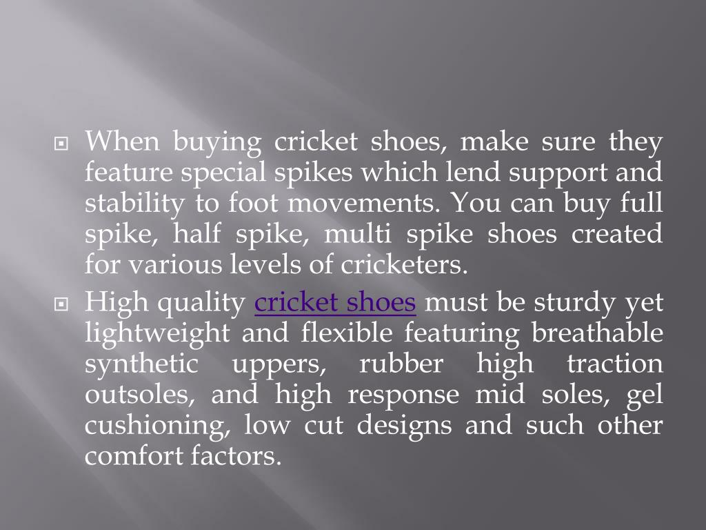 When buying cricket shoes, make sure they feature special spikes which lend support and stability to foot movements. You can buy full spike, half spike, multi spike shoes created for various levels of cricketers.