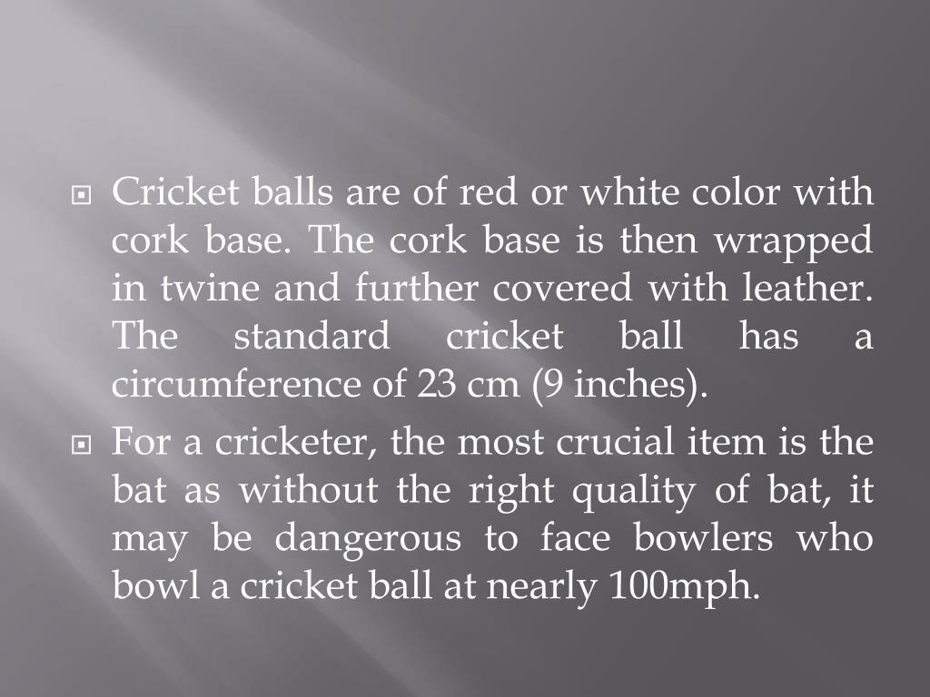Cricket balls are of red or white color with cork base. The cork base is then wrapped in twine and further covered with leather. The standard cricket ball has a circumference of 23 cm (9 inches).
