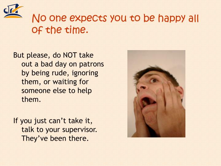 No one expects you to be happy all of the time.