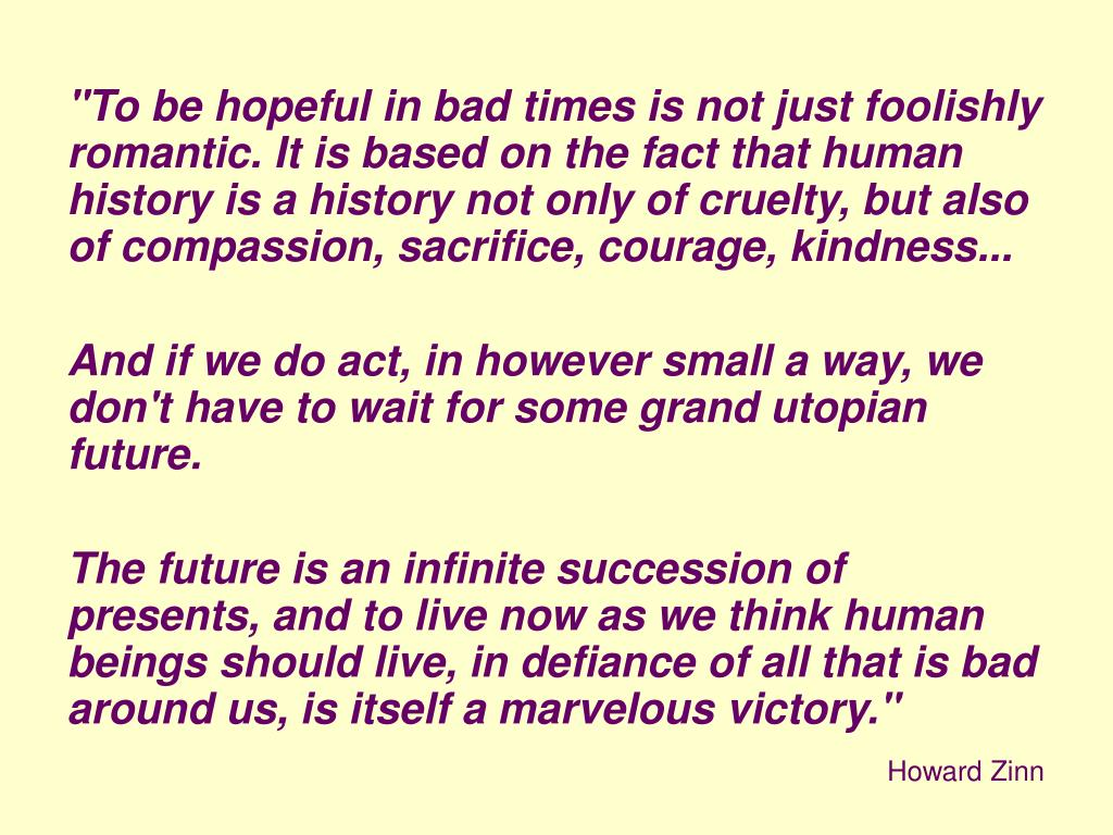 """To be hopeful in bad times is not just foolishly romantic. It is based on the fact that human history is a history not only of cruelty, but also of compassion, sacrifice, courage, kindness..."