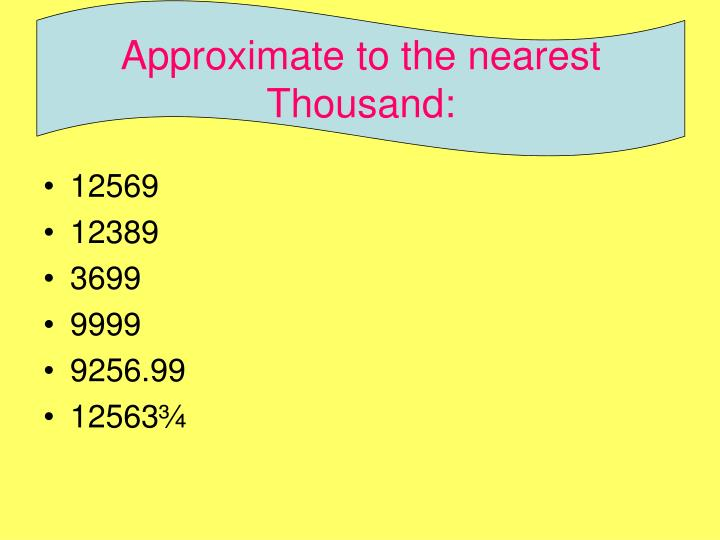 Approximate to the nearest Thousand: