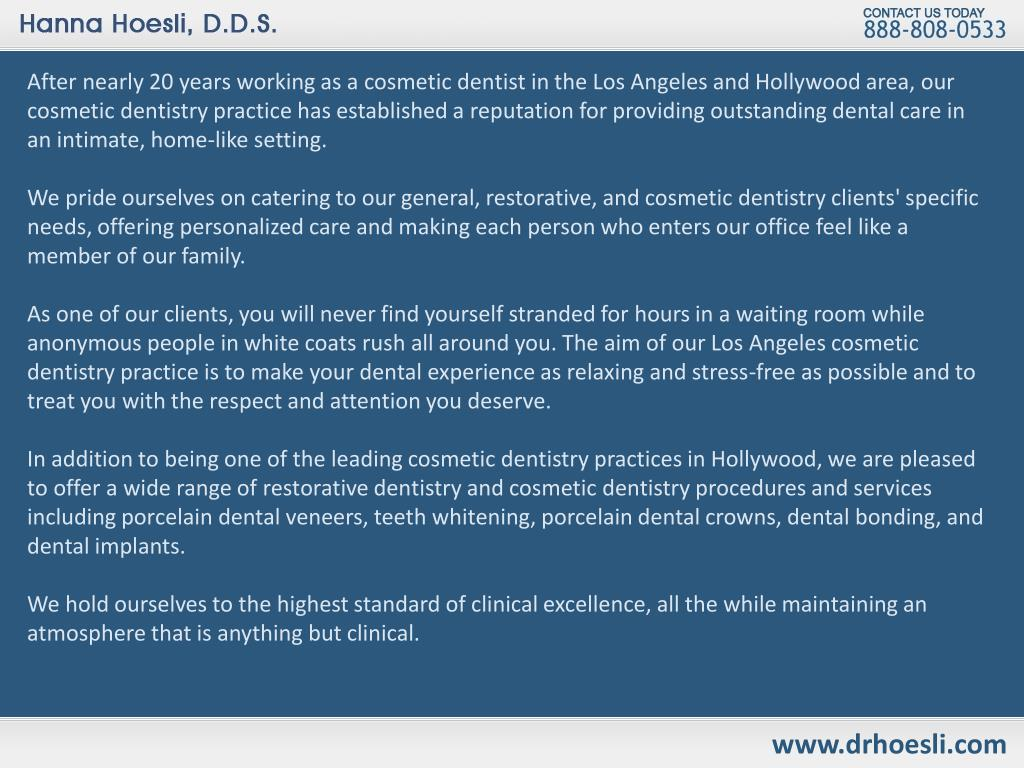 After nearly 20 years working as a cosmetic dentist in the Los Angeles and Hollywood area, our cosmetic dentistry practice has established a reputation for providing outstanding dental care in an intimate, home-like setting.