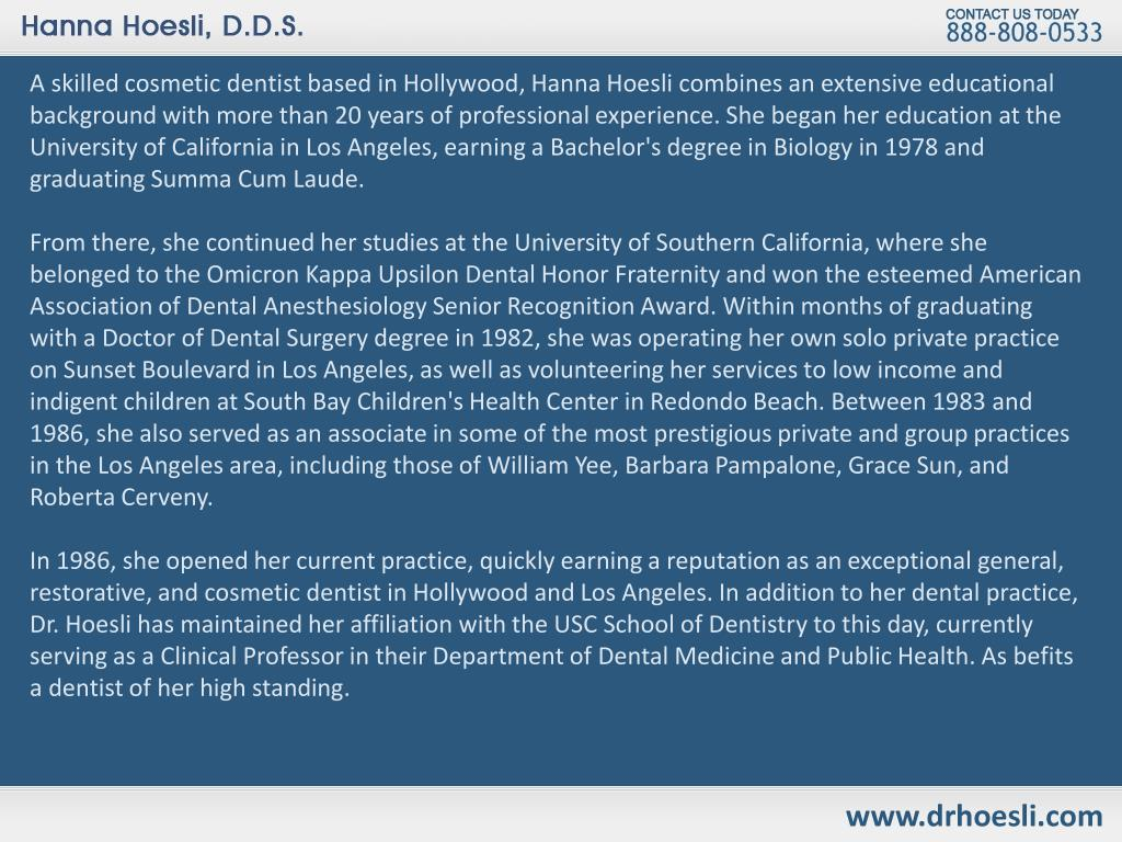 A skilled cosmetic dentist based in Hollywood, Hanna Hoesli combines an extensive educational background with more than 20 years of professional experience. She began her education at the University of California in Los Angeles, earning a Bachelor's degree in Biology in 1978 and graduating Summa Cum Laude.