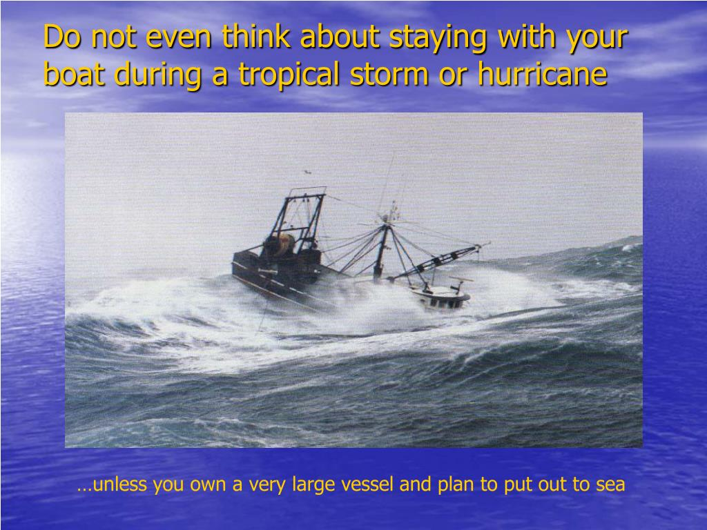 Do not even think about staying with your boat during a tropical storm or hurricane