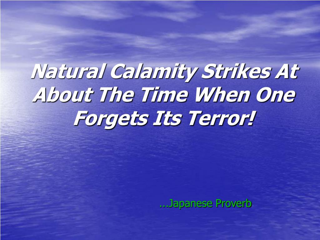 Natural Calamity Strikes At About The Time When One Forgets Its Terror!