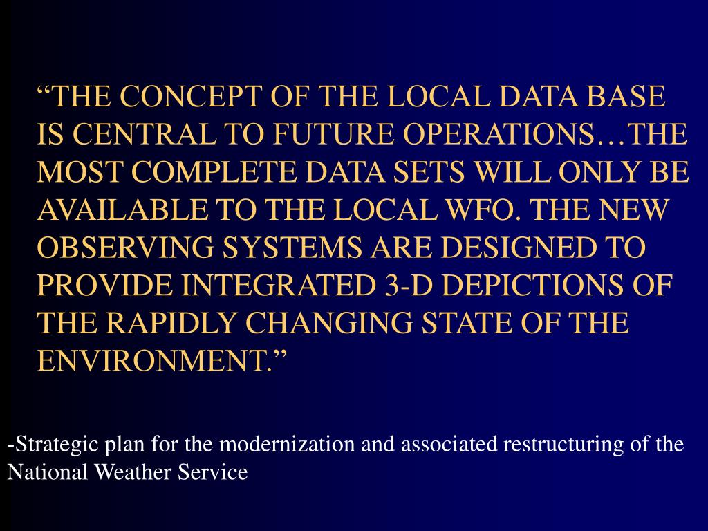 """THE CONCEPT OF THE LOCAL DATA BASE IS CENTRAL TO FUTURE OPERATIONS…THE MOST COMPLETE DATA SETS WILL ONLY BE AVAILABLE TO THE LOCAL WFO. THE NEW OBSERVING SYSTEMS ARE DESIGNED TO PROVIDE INTEGRATED 3-D DEPICTIONS OF THE RAPIDLY CHANGING STATE OF THE ENVIRONMENT."""