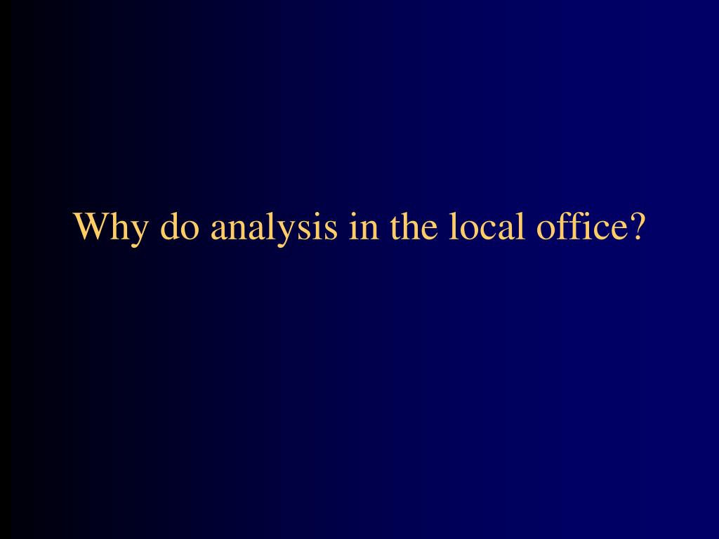 Why do analysis in the local office?