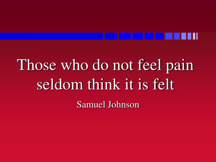 Those who do not feel pain seldom think it is felt