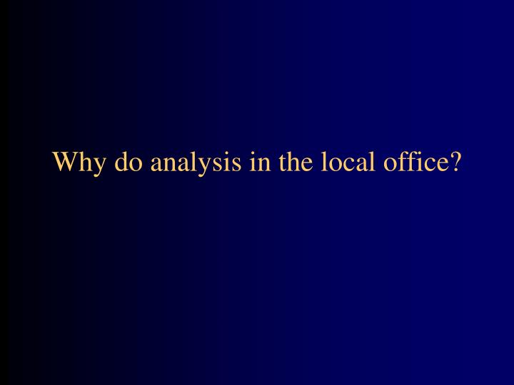 Why do analysis in the local office