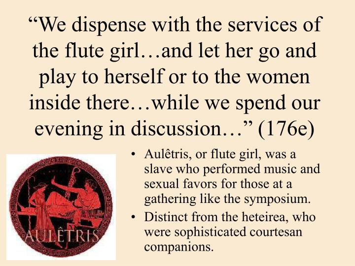 """We dispense with the services of the flute girl…and let her go and play to herself or to the women inside there…while we spend our evening in discussion…"" (176e)"