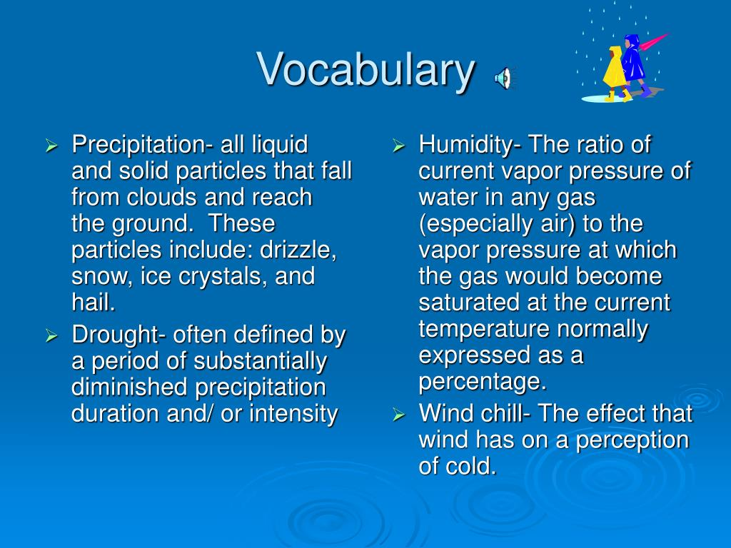 Precipitation- all liquid and solid particles that fall from clouds and reach the ground.  These particles include: drizzle, snow, ice crystals, and hail.