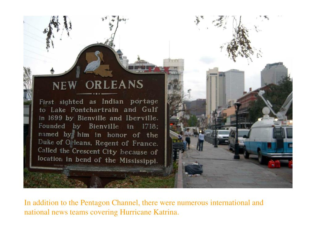 In addition to the Pentagon Channel, there were numerous international and national news teams covering Hurricane Katrina.