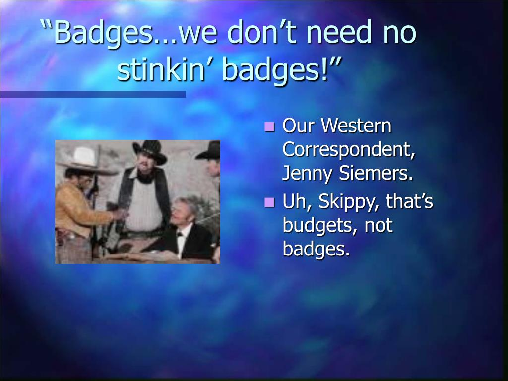 """Badges…we don't need no stinkin' badges!"""