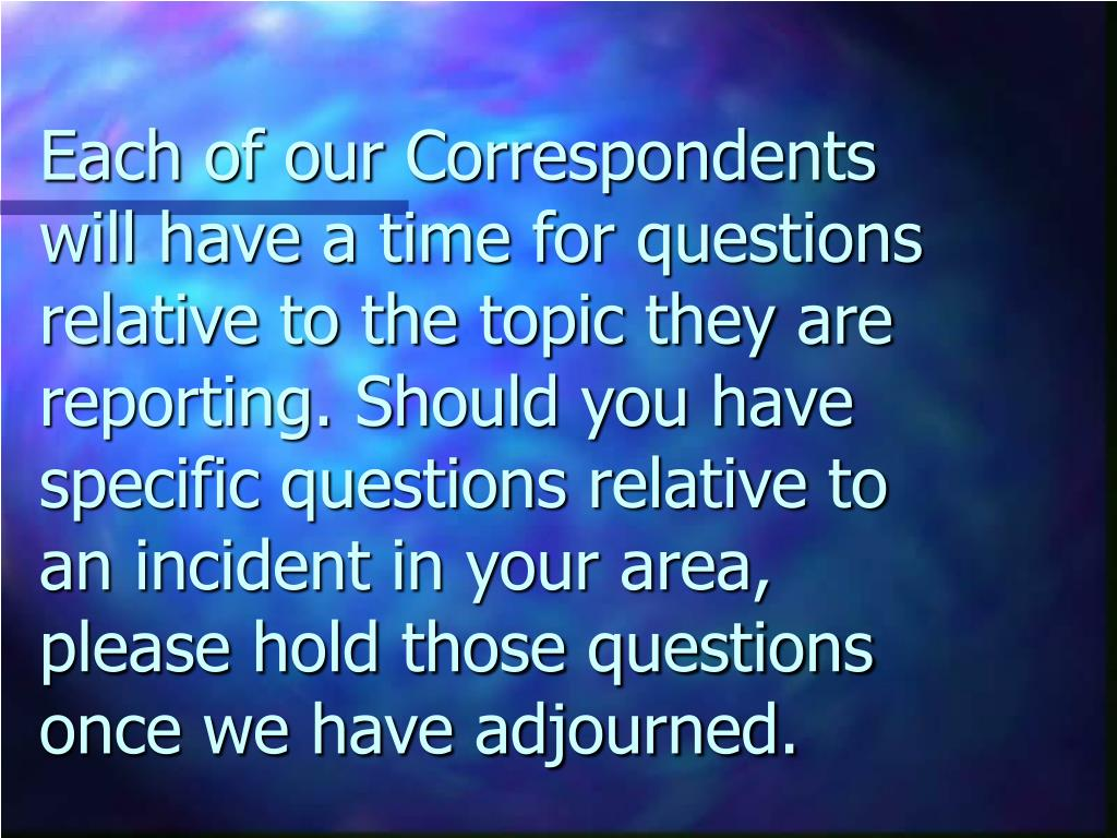 Each of our Correspondents will have a time for questions relative to the topic they are reporting. Should you have specific questions relative to an incident in your area, please hold those questions once we have adjourned.