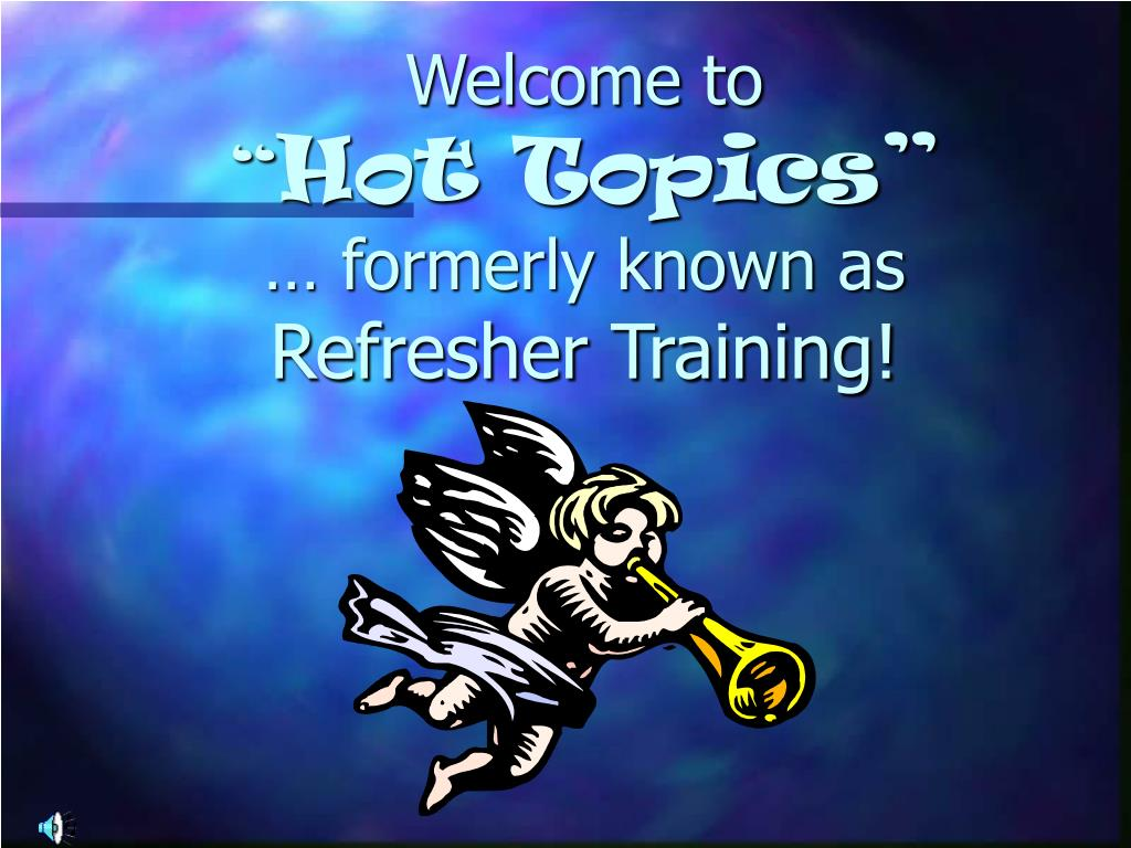 welcome to hot topics formerly known as refresher training