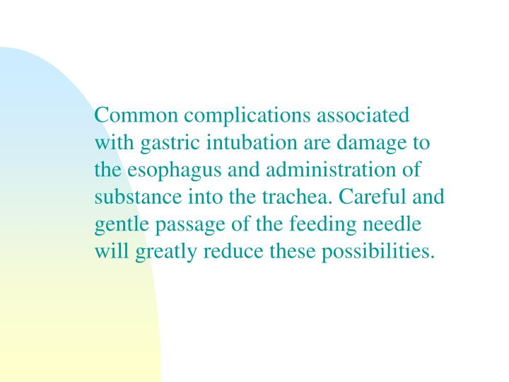 Common complications associated with gastric intubation are damage to the esophagus and administration of substance into the trachea. Careful and gentle passage of the feeding needle will greatly reduce these possibilities.