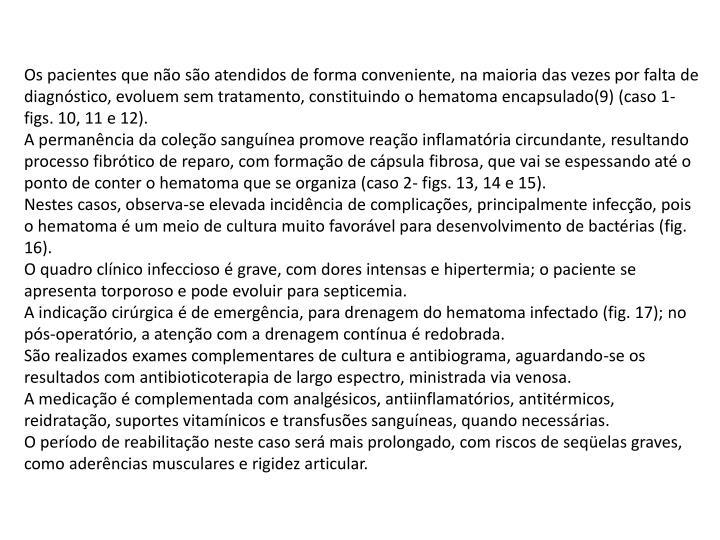 Os pacientes que não são atendidos de forma conveniente, na maioria das vezes por falta de diagnóstico, evoluem sem tratamento, constituindo o hematoma encapsulado(9) (caso 1- figs. 10, 11 e 12).