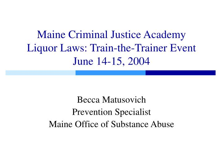 Maine criminal justice academy liquor laws train the trainer event june 14 15 2004