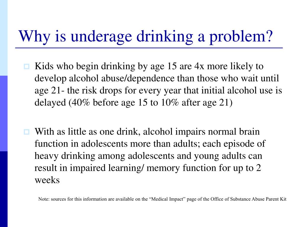 Kids who begin drinking by age 15 are 4x more likely to develop alcohol abuse/dependence than those who wait until age 21- the risk drops for every year that initial alcohol use is delayed (40% before age 15 to 10% after age 21)