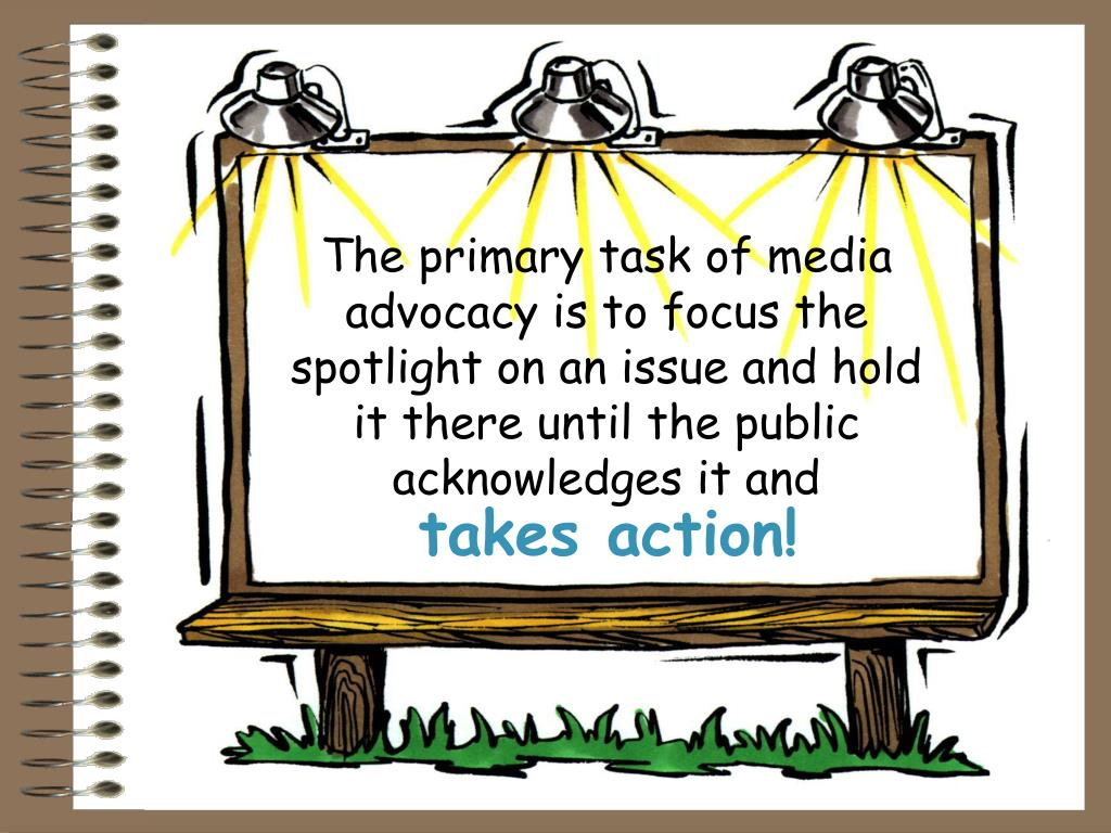 The primary task of media advocacy is to focus the spotlight on an issue and hold it there until the public acknowledges it and