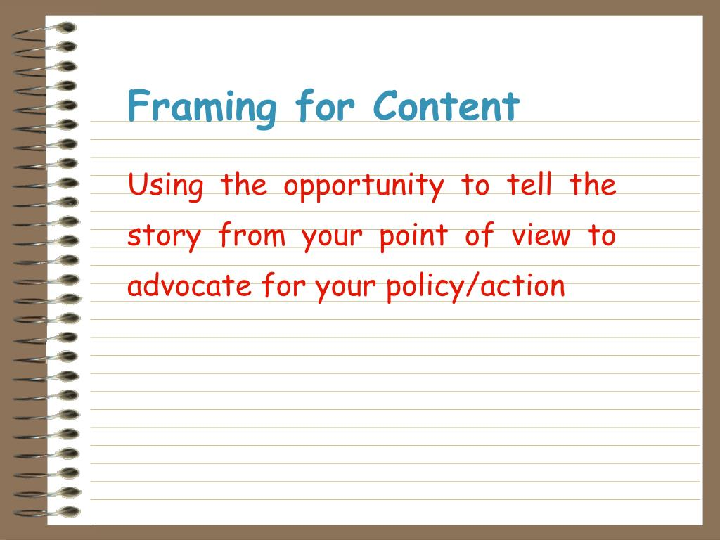 Using the opportunity to tell the story from your point of view to advocate for your policy/action