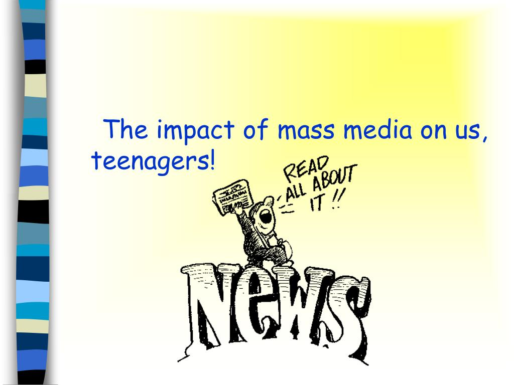The impact of mass media on us, teenagers!