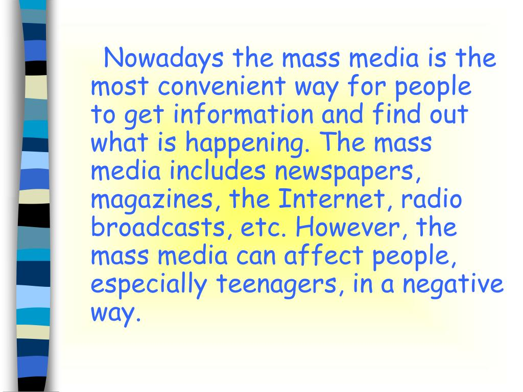Nowadays the mass media is the most convenient way for people to get information and find out what is happening. The mass media includes newspapers, magazines, the Internet, radio broadcasts, etc. However, the mass media can affect people, especially teenagers, in a negative way.