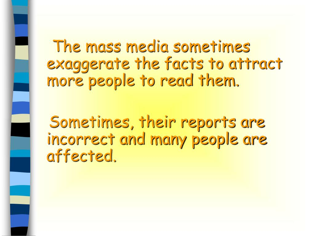 The mass media sometimes exaggerate the facts to attract more people to read them.