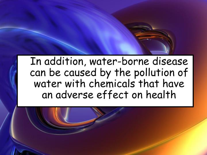 In addition, water-borne disease can be caused by the pollution of water with chemicals that have an adverse effect on health