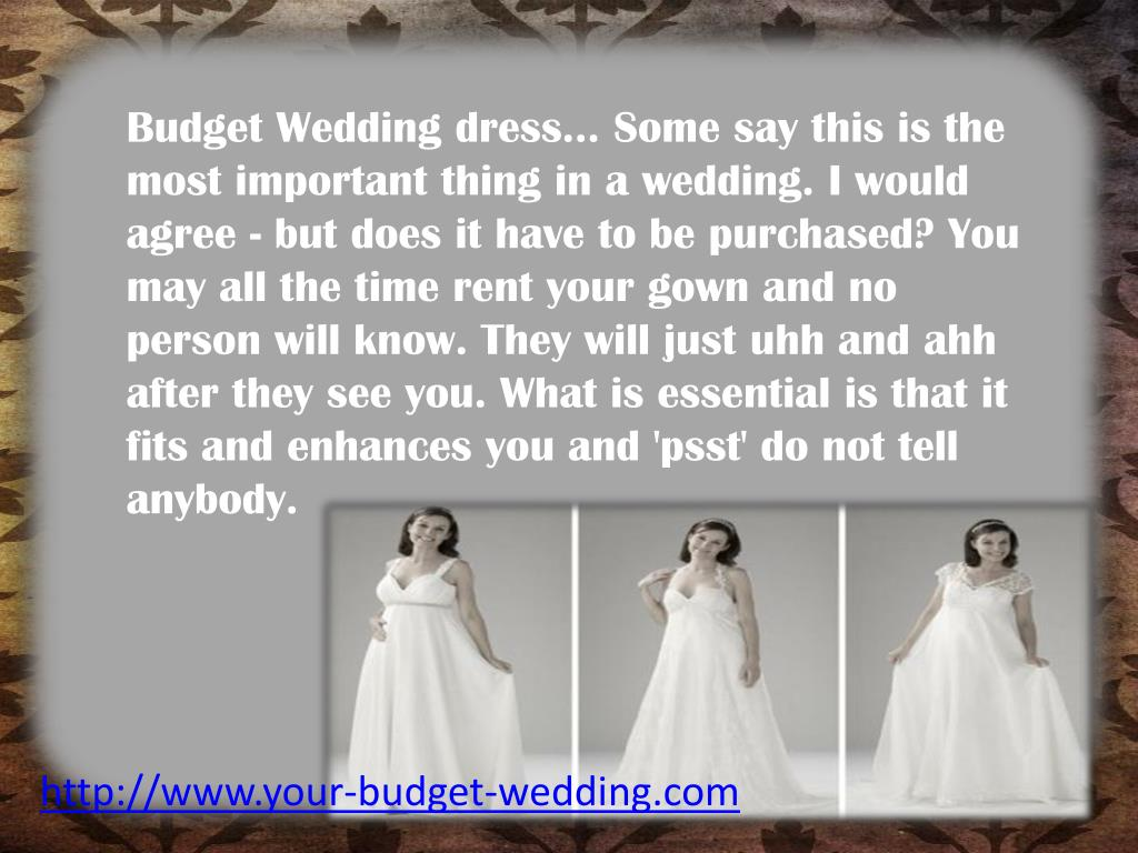 Budget Wedding dress... Some say this is the most important thing in a wedding. I would agree - but does it have to be purchased? You may all the time rent your gown and no person will know. They will just