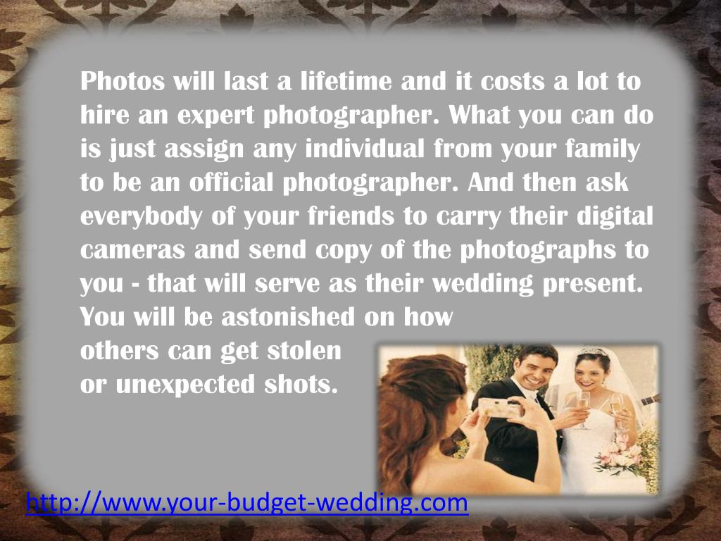 Photos will last a lifetime and it costs a lot to hire an expert photographer. What you can do is just assign any individual from your family to be an official photographer. And then ask everybody of your friends to carry their digital cameras and send copy of the photographs to you - that will serve as their wedding present. You will be astonished on how