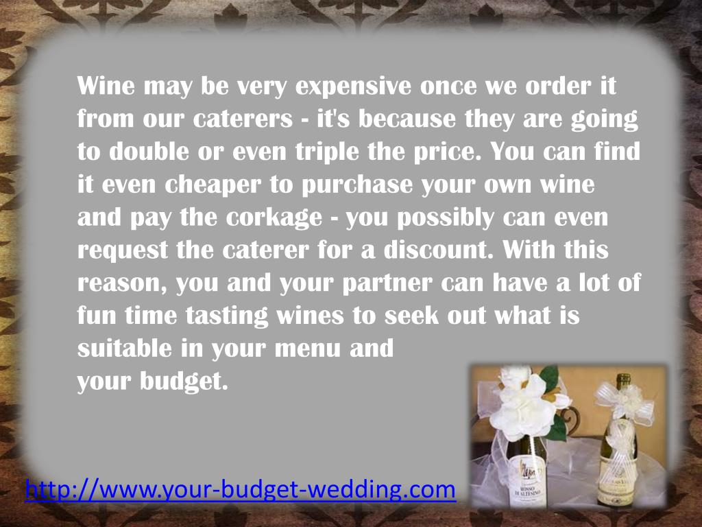 Wine may be very expensive once we order it from our caterers - it's because they are going to double or even triple the price. You can find it even cheaper to purchase your own wine and pay the corkage - you possibly can even request the caterer for a discount. With this reason, you and your partner can have a lot of fun time tasting wines to seek out what is suitable in your