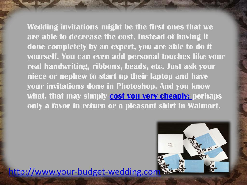 Wedding invitations might be the first ones that we are able to decrease the cost. Instead of having it done completely by an expert, you are able to do it yourself. You can even add personal touches like your real handwriting, ribbons, beads, etc. Just ask your niece or nephew to start up their laptop and have your invitations done in Photoshop. And you know what, that may simply