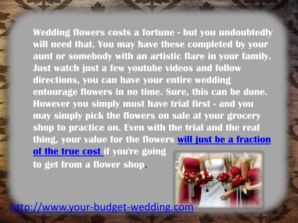 Wedding flowers costs a fortune - but you undoubtedly will need that. You may have these completed by your aunt or somebody with an artistic flare in your family. Just watch just a few
