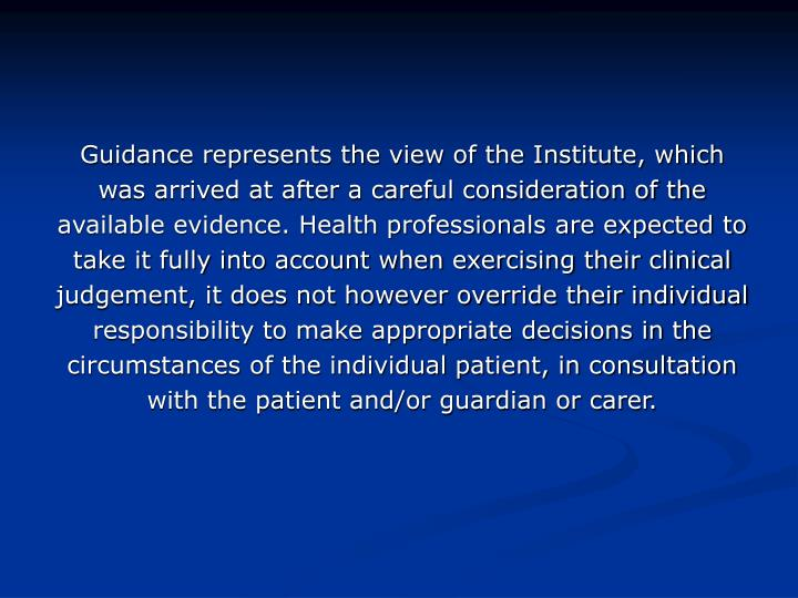 Guidance represents the view of the Institute, which was arrived at after a careful consideration of the available evidence. Health professionals are expected to take it fully into account when exercising their clinical judgement, it does not however override their individual responsibility to make appropriate decisions in the circumstances of the individual patient, in consultation with the patient and/or guardian or carer.