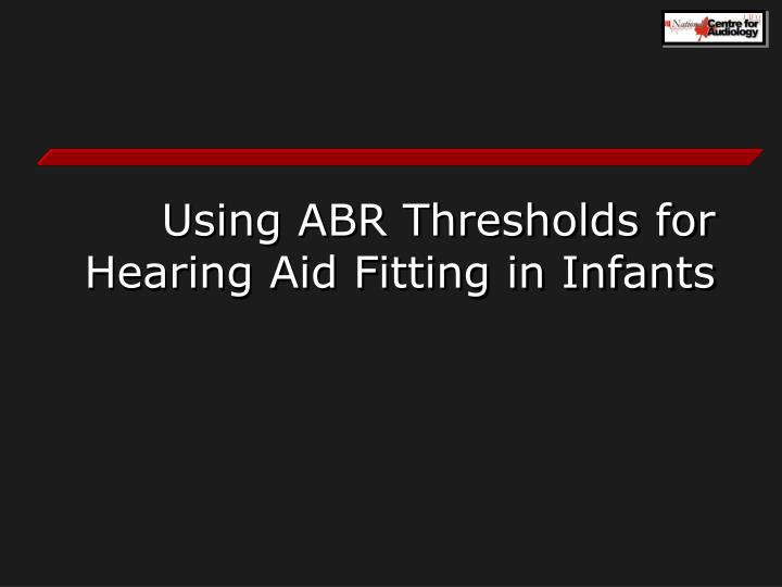 Using ABR Thresholds for Hearing Aid Fitting in Infants