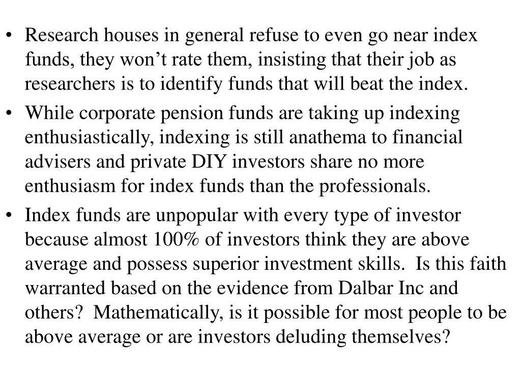 Research houses in general refuse to even go near index funds, they won't rate them, insisting that their job as researchers is to identify funds that will beat the index.