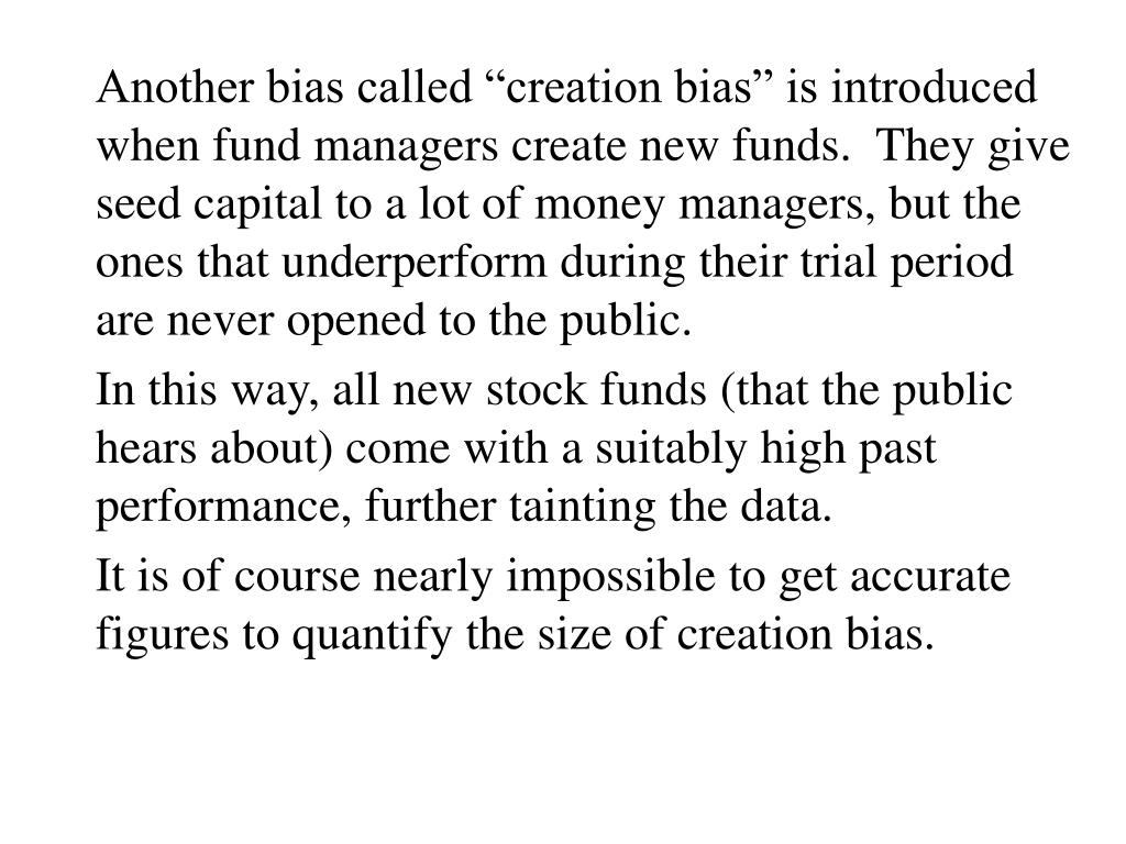 "Another bias called ""creation bias"" is introduced when fund managers create new funds.  They give seed capital to a lot of money managers, but the ones that underperform during their trial period are never opened to the public."