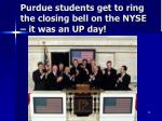 purdue students get to ring the closing bell on the nyse it was an up day