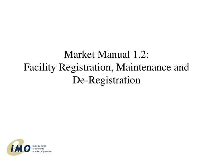 Market manual 1 2 facility registration maintenance and de registration