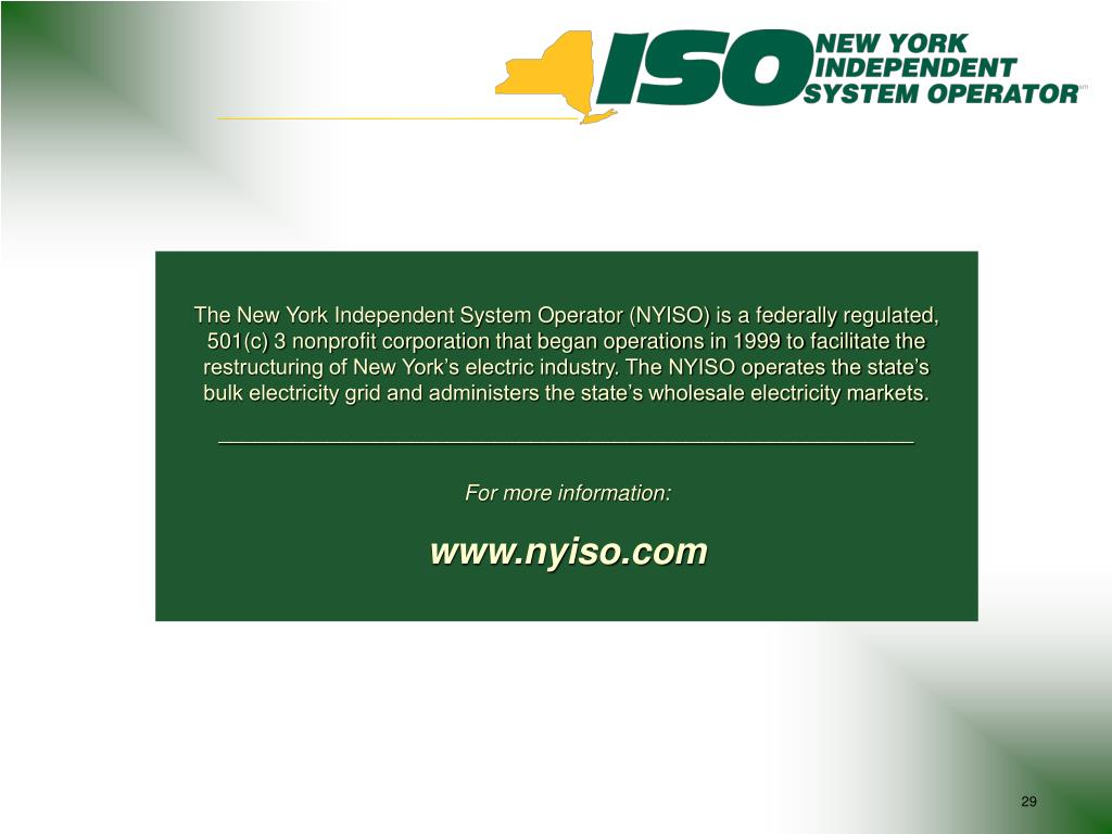 The New York Independent System Operator (NYISO) is a federally regulated, 501(c) 3 nonprofit corporation that began operations in 1999 to facilitate the restructuring of New York's electric industry. The NYISO operates the state's bulk electricity grid and administers the state's wholesale electricity markets.