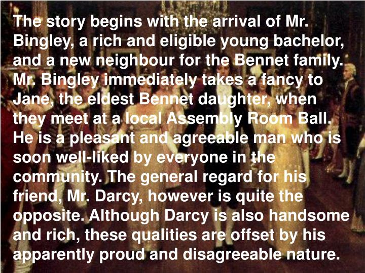 The story begins with the arrival of Mr. Bingley, a rich and eligible young bachelor, and a new neighbour for the Bennet family. Mr. Bingley immediately takes a fancy to Jane, the eldest Bennet daughter, when they meet at a local Assembly Room Ball. He is a pleasant and agreeable man who is soon well-liked by everyone in the community. The general regard for his friend, Mr. Darcy, however is quite the opposite. Although Darcy is also handsome and rich, these qualities are offset by his apparently proud and disagreeable nature.