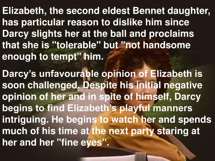 "Elizabeth, the second eldest Bennet daughter, has particular reason to dislike him since Darcy slights her at the ball and proclaims that she is ""tolerable"" but ""not handsome enough to tempt"" him."