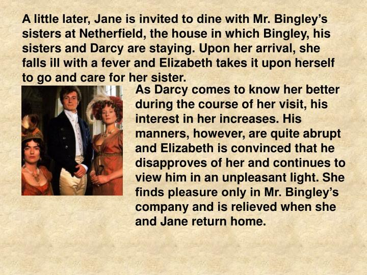A little later, Jane is invited to dine with Mr. Bingley's sisters at Netherfield, the house in which Bingley, his sisters and Darcy are staying. Upon her arrival, she falls ill with a fever and Elizabeth takes it upon herself to go and care for her sister.