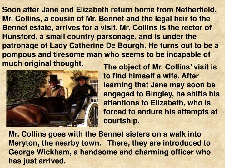 Soon after Jane and Elizabeth return home from Netherfield, Mr. Collins, a cousin of Mr. Bennet and the legal heir to the Bennet estate, arrives for a visit. Mr. Collins is the rector of Hunsford, a small country parsonage, and is under the patronage of Lady Catherine De Bourgh. He turns out to be a pompous and tiresome man who seems to be incapable of much original thought.