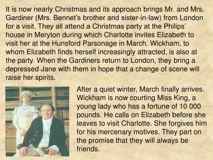 It is now nearly Christmas and its approach brings Mr. and Mrs. Gardiner (Mrs. Bennet's brother and sister-in-law) from London for a visit. They all attend a Christmas party at the Philips' house in Meryton during which Charlotte invites Elizabeth to visit her at the Hunsford Parsonage in March. Wickham, to whom Elizabeth finds herself increasingly attracted, is also at the party. When the Gardiners return to London, they bring a depressed Jane with them in hope that a change of scene will raise her spirits.
