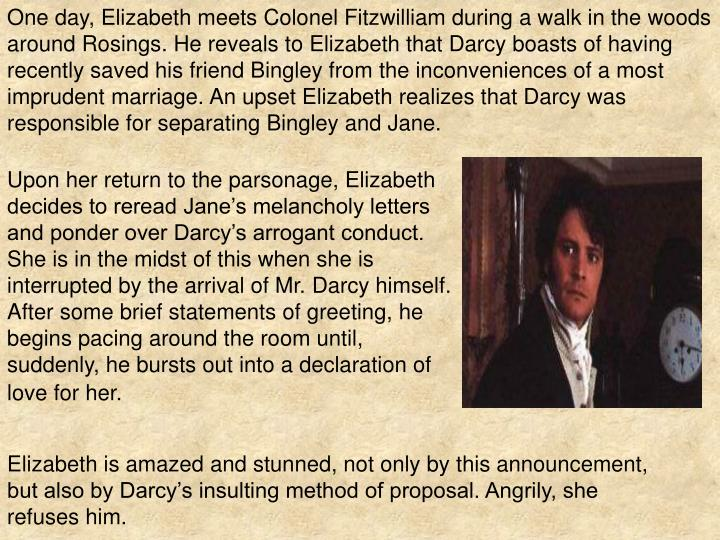 One day, Elizabeth meets Colonel Fitzwilliam during a walk in the woods around Rosings. He reveals to Elizabeth that Darcy boasts of having recently saved his friend Bingley from the inconveniences of a most imprudent marriage. An upset Elizabeth realizes that Darcy was responsible for separating Bingley and Jane.